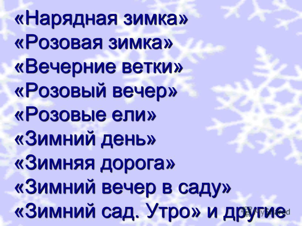 «Нарядная зимка» «Розовая зимка» «Вечерние ветки» «Розовый вечер» «Розовые ели» «Зимний день» «Зимняя дорога» «Зимний вечер в саду» «Зимний сад. Утро» и другие