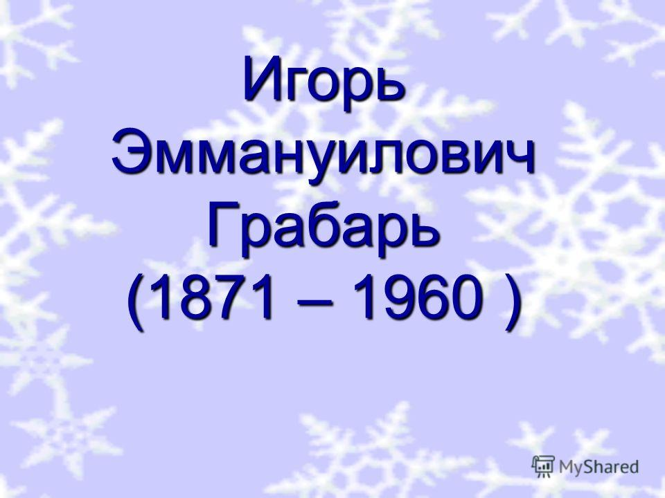 Игорь Эммануилович Грабарь (1871 – 1960 )