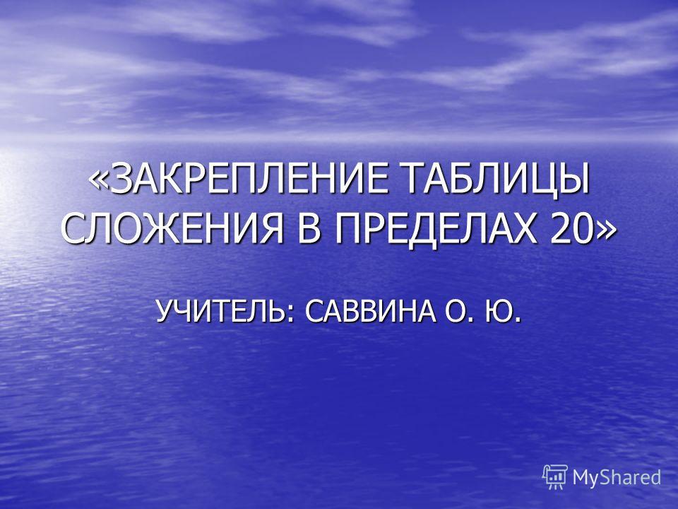 «ЗАКРЕПЛЕНИЕ ТАБЛИЦЫ СЛОЖЕНИЯ В ПРЕДЕЛАХ 20» УЧИТЕЛЬ: САВВИНА О. Ю.