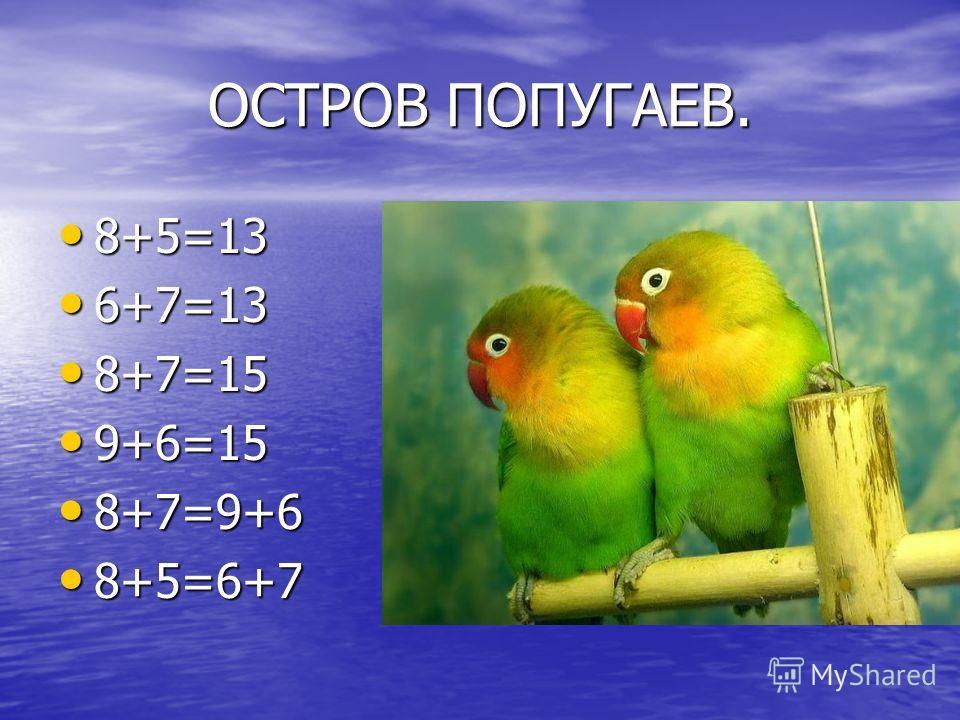 ОСТРОВ ПОПУГАЕВ. 8+5=13 8+5=13 6+7=13 6+7=13 8+7=15 8+7=15 9+6=15 9+6=15 8+7=9+6 8+7=9+6 8+5=6+7 8+5=6+7