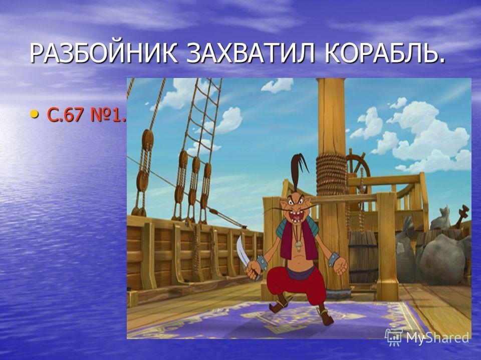 РАЗБОЙНИК ЗАХВАТИЛ КОРАБЛЬ. С.67 1. С.67 1.