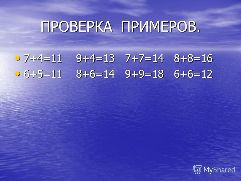 ПРОВЕРКА ПРИМЕРОВ. 7+4=11 9+4=13 7+7=14 8+8=16 7+4=11 9+4=13 7+7=14 8+8=16 6+5=11 8+6=14 9+9=18 6+6=12 6+5=11 8+6=14 9+9=18 6+6=12