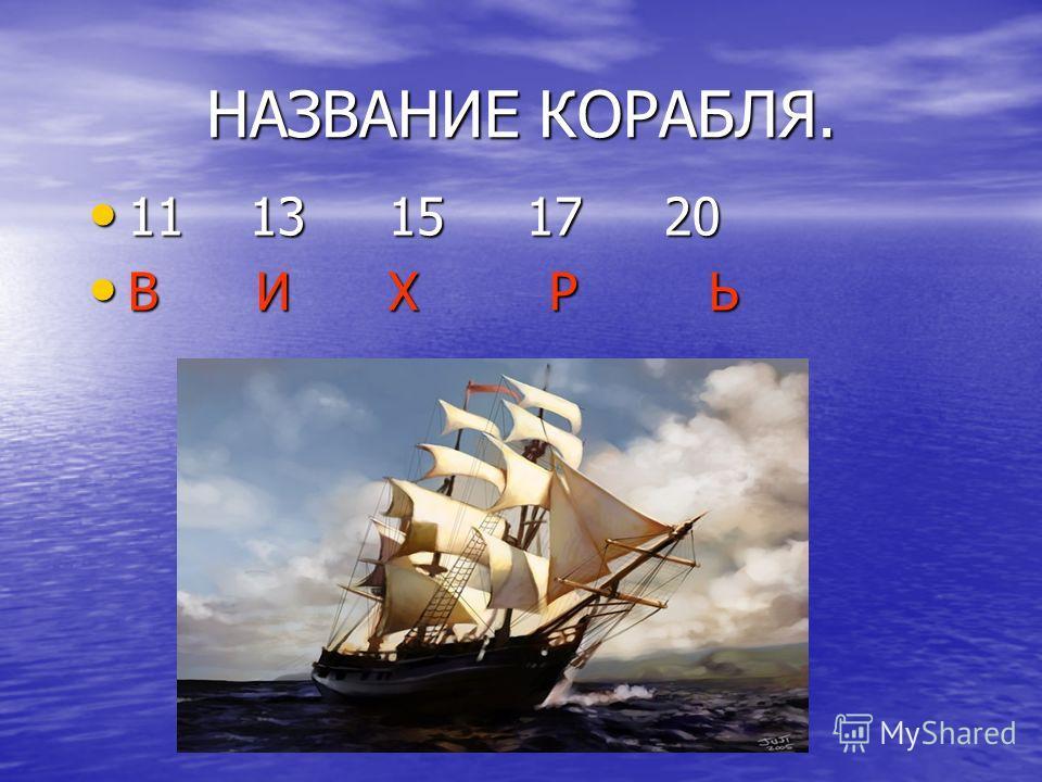 НАЗВАНИЕ КОРАБЛЯ. 11 13 15 17 20 В И Х Р Ь