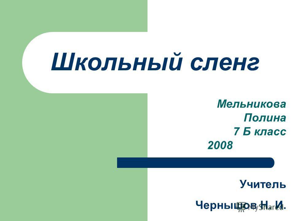 Школьный сленг Мельникова Полина 7 Б класс 2008 Учитель Чернышов Н. И.