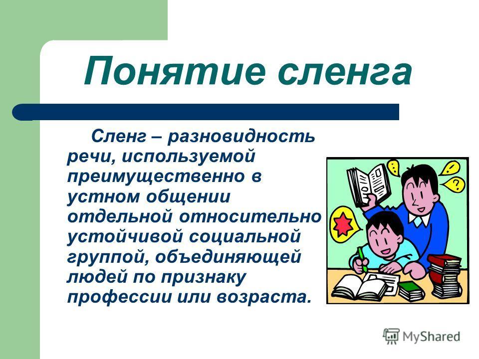 Понятие сленга Сленг – разновидность речи, используемой преимущественно в устном общении отдельной относительно устойчивой социальной группой, объединяющей людей по признаку профессии или возраста.