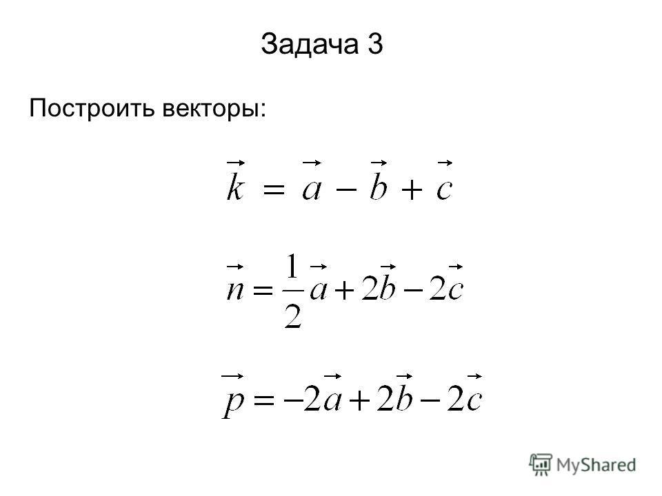 Задача 3 Построить векторы: