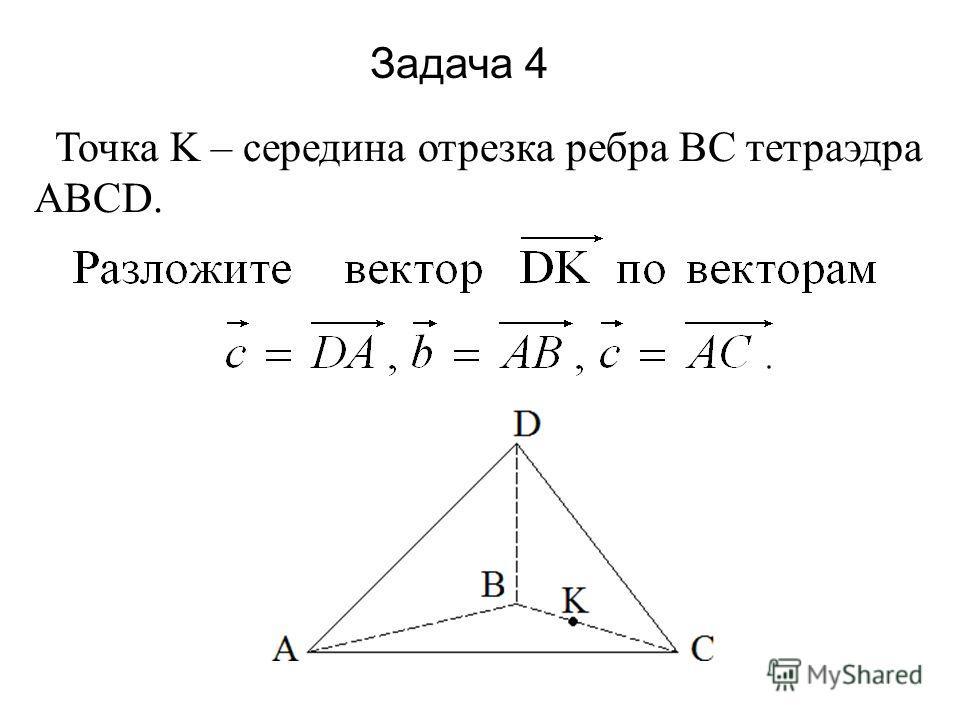 Задача 4 Точка K – середина отрезка ребра BC тетраэдра ABCD.