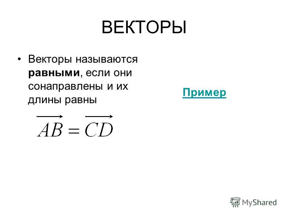 ВЕКТОРЫ Векторы называются равными, если они сонаправлены и их длины равны Пример