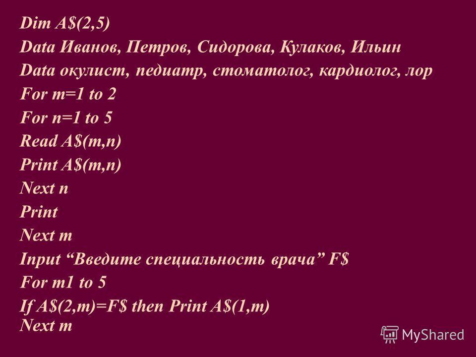 Dim A$(2,5) Data Иванов, Петров, Сидорова, Кулаков, Ильин Data окулист, педиатр, стоматолог, кардиолог, лор For m=1 to 2 For n=1 to 5 Read A$(m,n) Print A$(m,n) Next n Print Next m Input Введите специальность врача F$ For m1 to 5 If A$(2,m)=F$ then P