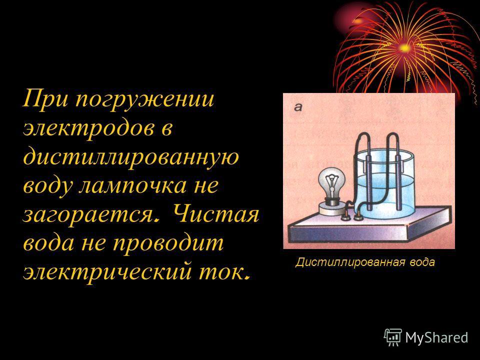 При погружении электродов в дистиллированную воду лампочка не загорается. Чистая вода не проводит электрический ток. Дистиллированная вода