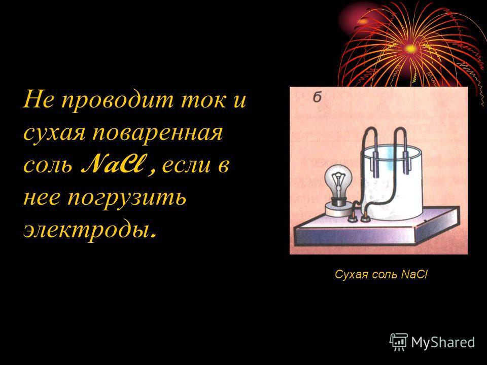 Не проводит ток и сухая поваренная соль NaCl, если в нее погрузить электроды. Сухая соль NaCl