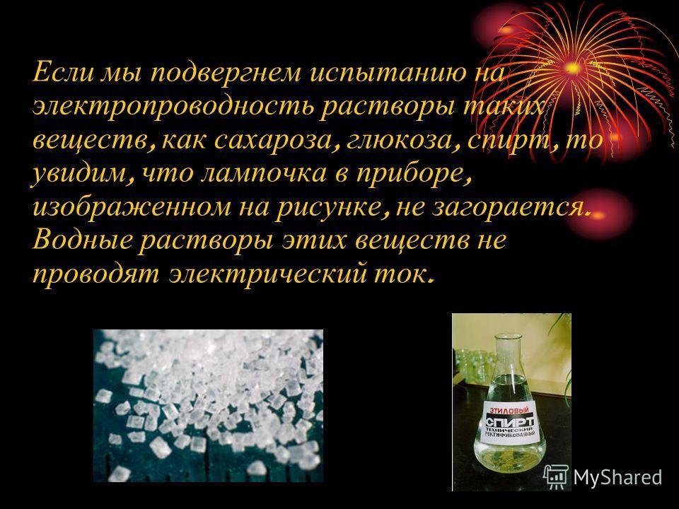Если мы подвергнем испытанию на электропроводность растворы таких веществ, как сахароза, глюкоза, спирт, то увидим, что лампочка в приборе, изображенном на рисунке, не загорается. Водные растворы этих веществ не проводят электрический ток.