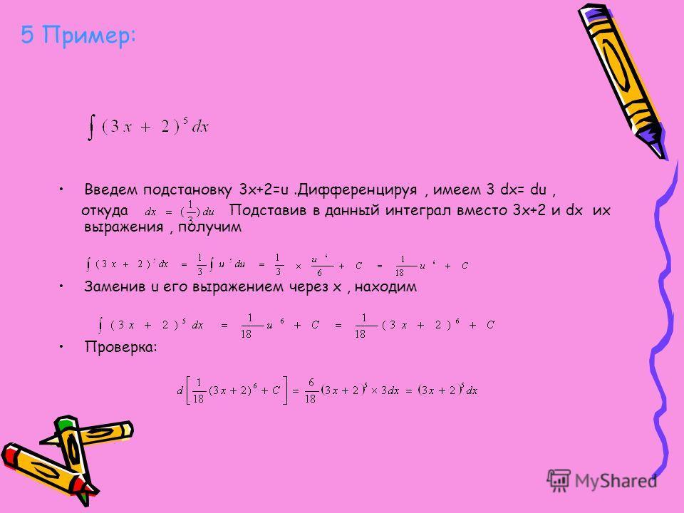 5 Пример: Введем подстановку 3x+2=u.Дифференцируя, имеем 3 dx= du, откуда Подставив в данный интеграл вместо 3x+2 и dx их выражения, получим Заменив u его выражением через x, находим Проверка: