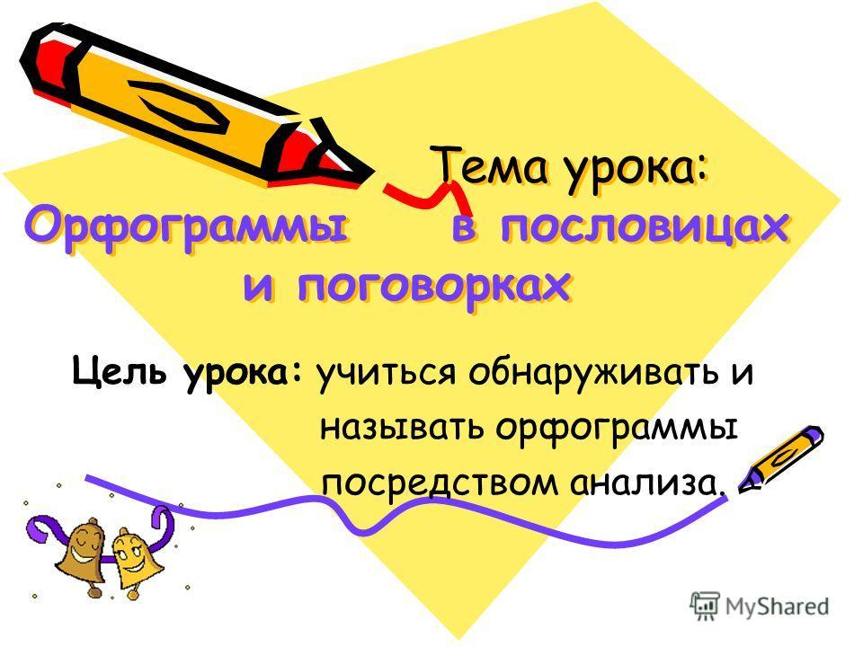 Тема урока: Орфограммы в пословицах и поговорках Цель урока: учиться обнаруживать и называть орфограммы посредством анализа.