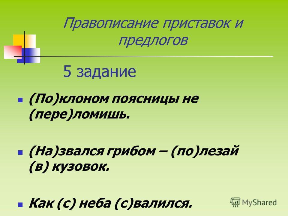 5 задание (По)клоном поясницы не (пере)ломишь. (На)звался грибом – (по)лезай (в) кузовок. Как (с) неба (с)валился. Правописание приставок и предлогов