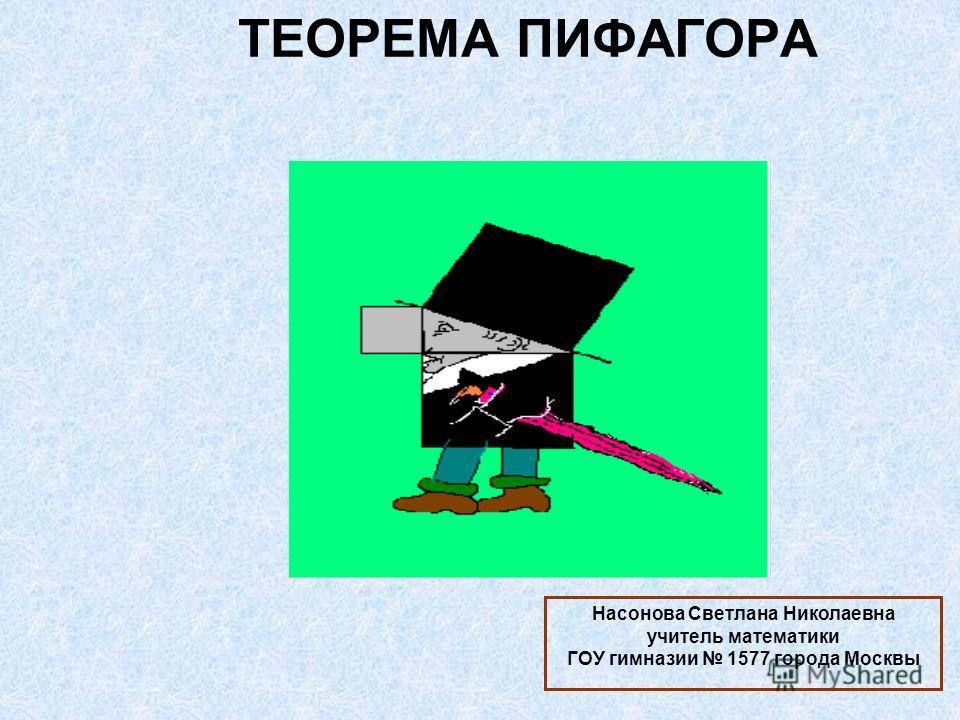 ТЕОРЕМА ПИФАГОРА Насонова Светлана Николаевна учитель математики ГОУ гимназии 1577 города Москвы