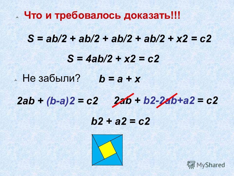 Что и требовалось доказать!!! S = ab/2 + ab/2 + ab/2 + ab/2 + x2 = c2 S = 4ab/2 + x2 = c2 b = a + x 2ab + (b-a)2 = c2 Не забыли? 2ab + b2-2ab+a2 = c2 b2 + a2 = c2