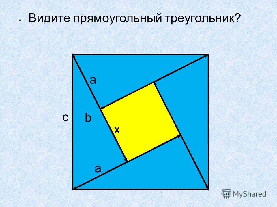 Видите прямоугольный треугольник? x a a c b