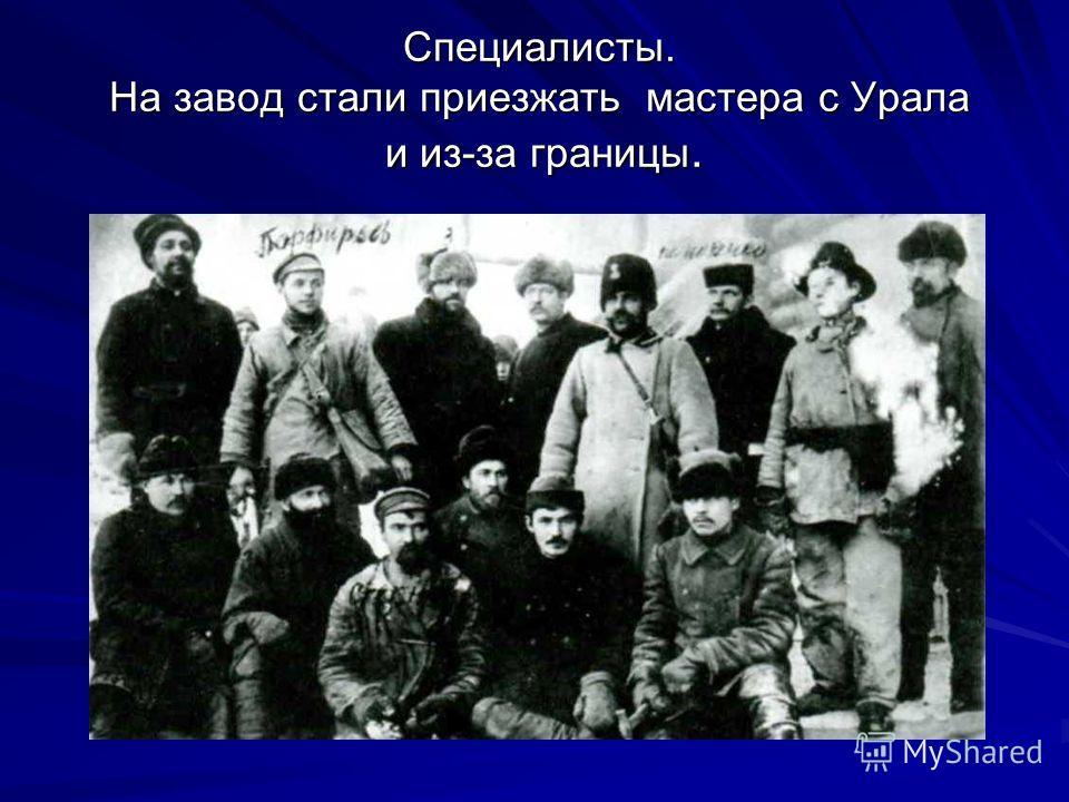 Специалисты. На завод стали приезжать мастера с Урала и из-за границы.