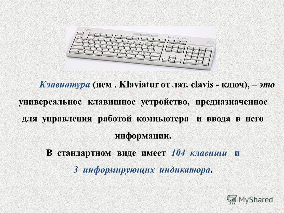 Клавиатура (нем. Klaviatur от лат. clavis - ключ), – это универсальное клавишное устройство, предназначенное для управления работой компьютера и ввода в него информации. В стандартном виде имеет 104 клавиши и 3 информирующих индикатора.