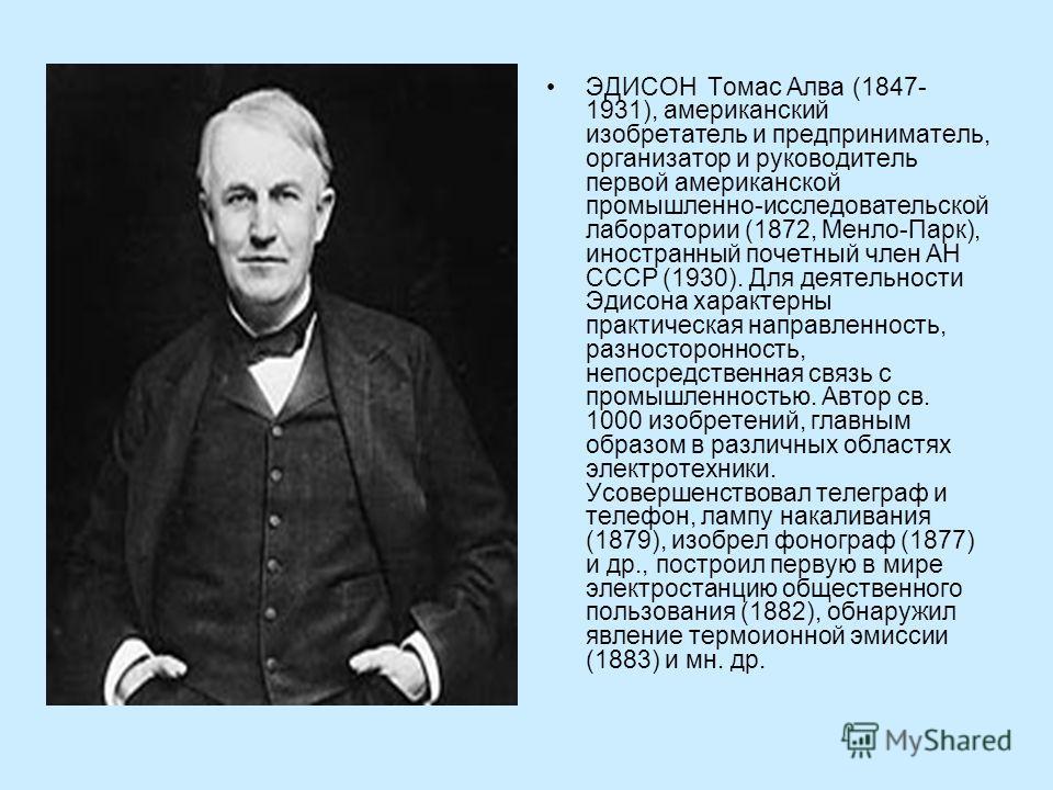 ЭДИСОН Томас Алва (1847- 1931), американский изобретатель и предприниматель, организатор и руководитель первой американской промышленно-исследовательской лаборатории (1872, Менло-Парк), иностранный почетный член АН СССР (1930). Для деятельности Эдисо