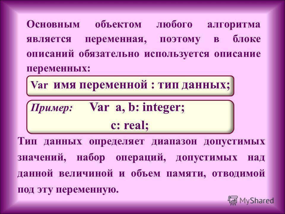 Основным объектом любого алгоритма является переменная, поэтому в блоке описаний обязательно используется описание переменных: Var имя переменной : тип данных; Пример: Var a, b: integer; c: real; Тип данных определяет диапазон допустимых значений, на