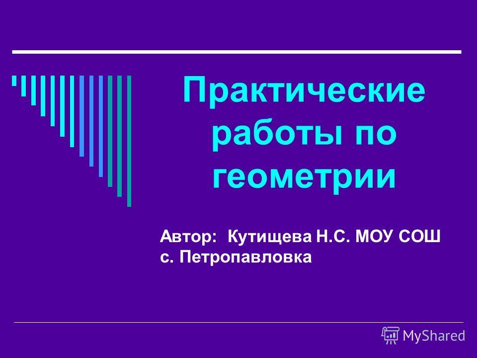 Практические работы по геометрии Автор: Кутищева Н.С. МОУ СОШ с. Петропавловка