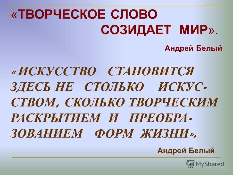 «ТВОРЧЕСКОЕ СЛОВО СОЗИДАЕТ МИР». Андрей Белый « ИСКУССТВО СТАНОВИТСЯ ЗДЕСЬ НЕ СТОЛЬКО ИСКУС - СТВОМ, СКОЛЬКО ТВОРЧЕСКИМ РАСКРЫТИЕМ И ПРЕОБРА - ЗОВАНИЕМ ФОРМ ЖИЗНИ ». Андрей Белый