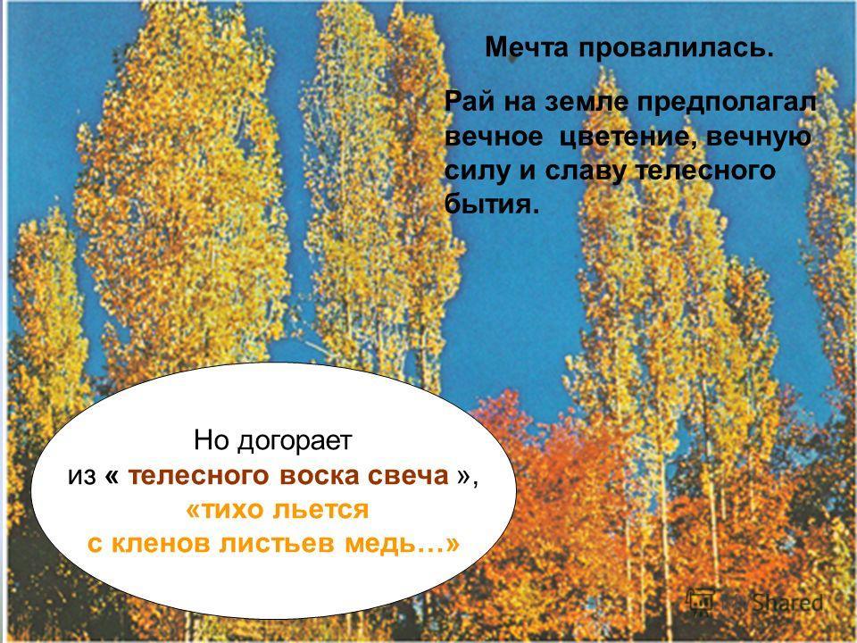Но догорает из « телесного воска свеча », «тихо льется с кленов листьев медь…» Мечта провалилась. Рай на земле предполагал вечное цветение, вечную силу и славу телесного бытия.
