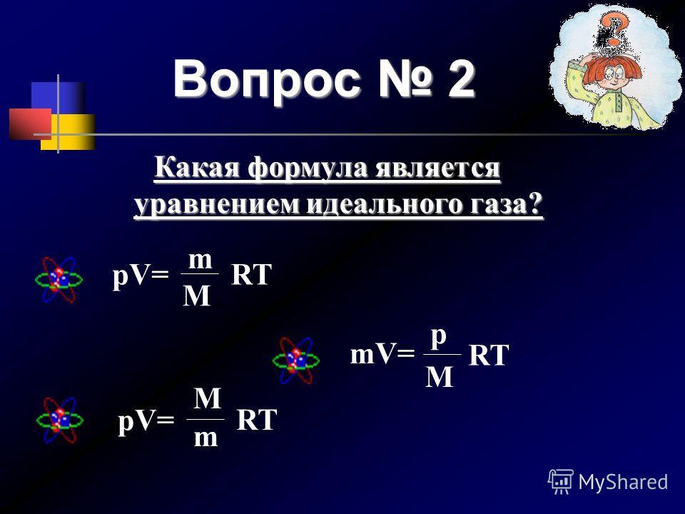 Вопрос 2 pV= m M RT mV= M p RT pV= RT M m Какая формула является уравнением идеального газа? Какая формула является уравнением идеального газа?