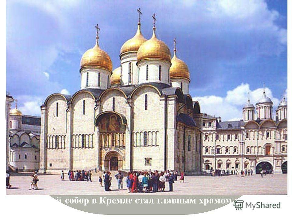 Успенский собор в Кремле стал главным храмом государства.