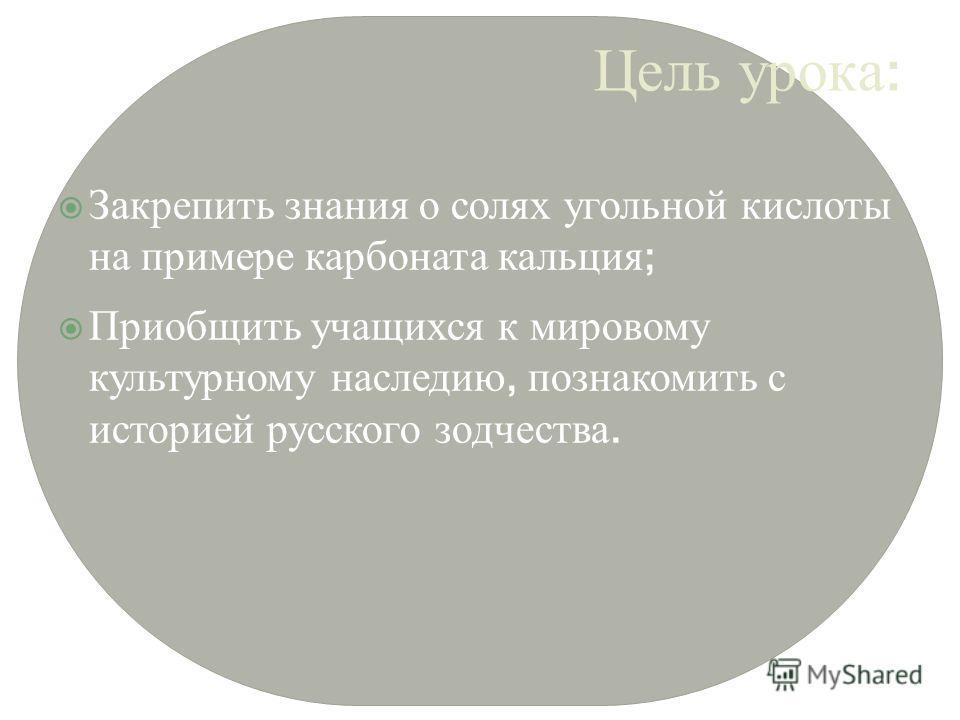 Цель урока : Закрепить знания о солях угольной кислоты на примере карбоната кальция ; Приобщить учащихся к мировому культурному наследию, познакомить с историей русского зодчества.