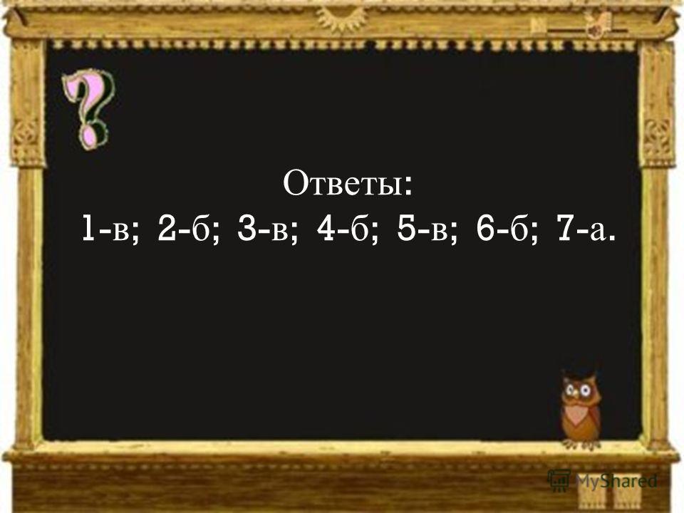 Ответы : 1- в ; 2- б ; 3- в ; 4- б ; 5- в ; 6- б ; 7- а.
