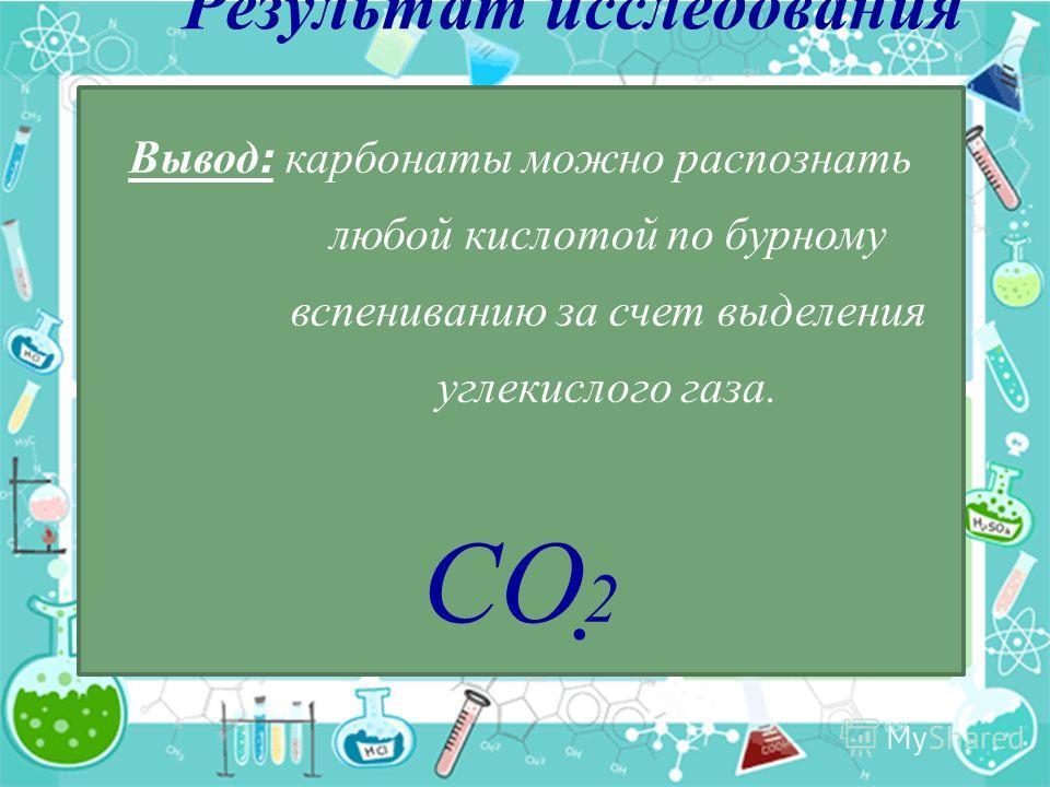 Результат исследования Вывод : карбонаты можно распознать любой кислотой по бурному вспениванию за счет выделения углекислого газа. СО 2