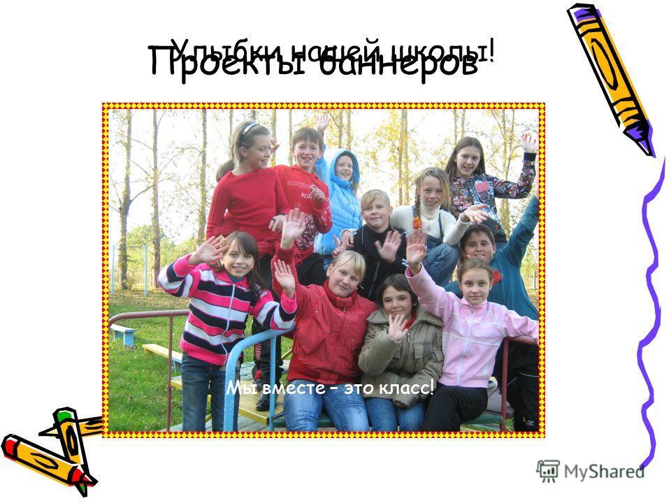 Проекты баннеров Улыбки нашей школы! Мы вместе – это класс!