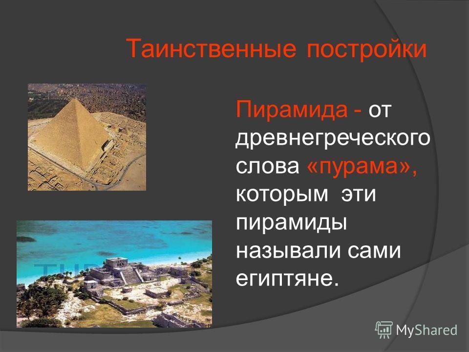 Таинственные постройки Пирамида - от древнегреческого слова «пурама», которым эти пирамиды называли сами египтяне.