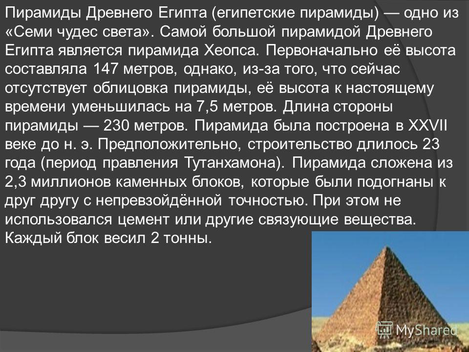 Пирамиды Древнего Египта (египетские пирамиды) одно из «Семи чудес света». Самой большой пирамидой Древнего Египта является пирамида Хеопса. Первоначально её высота составляла 147 метров, однако, из-за того, что сейчас отсутствует облицовка пирамиды,