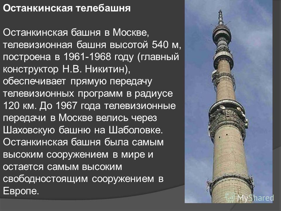 Останкинская телебашня Останкинская башня в Москве, телевизионная башня высотой 540 м, построена в 1961-1968 году (главный конструктор Н.В. Никитин), обеспечивает прямую передачу телевизионных программ в радиусе 120 км. До 1967 года телевизионные пер