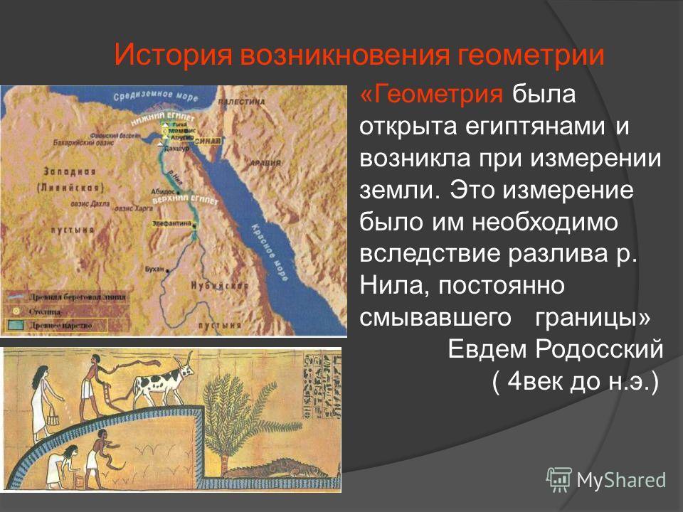 История возникновения геометрии «Геометрия была открыта египтянами и возникла при измерении земли. Это измерение было им необходимо вследствие разлива р. Нила, постоянно смывавшего границы» Евдем Родосский ( 4век до н.э.)