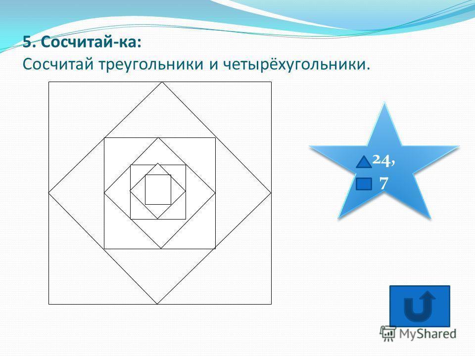5. Сосчитай-ка: Сосчитай треугольники и четырёхугольники. 24, 7 24, 7