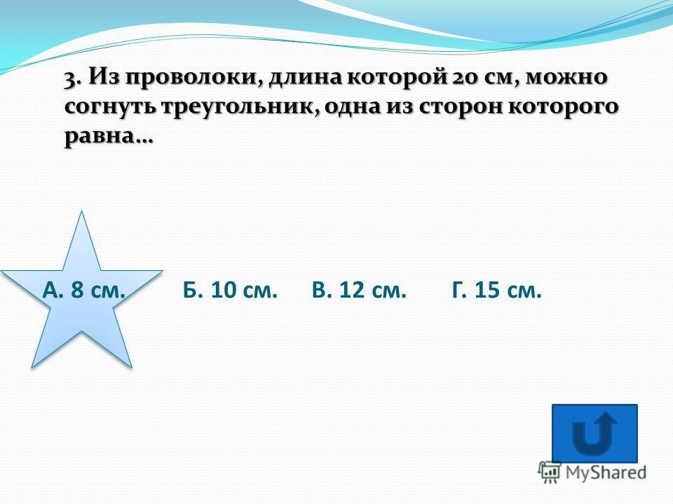 А. 8 см. Б. 10 см.В. 12 см. Г. 15 см. 3. Из проволоки, длина которой 20 см, можно согнуть треугольник, одна из сторон которого равна…