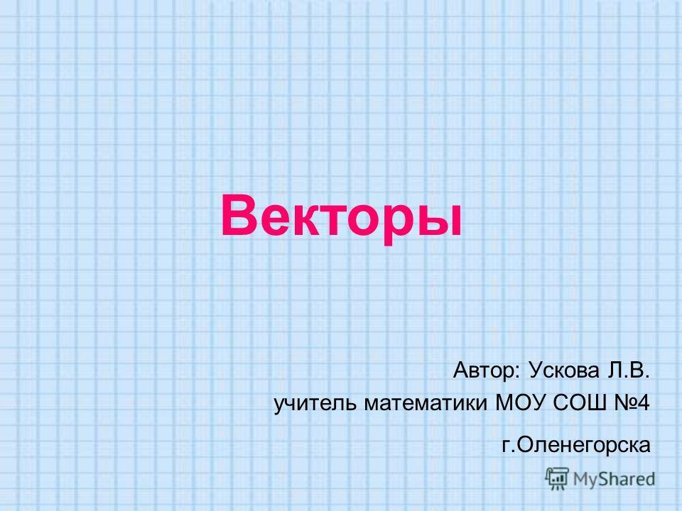 Векторы Автор: Ускова Л.В. учитель математики МОУ СОШ 4 г.Оленегорска