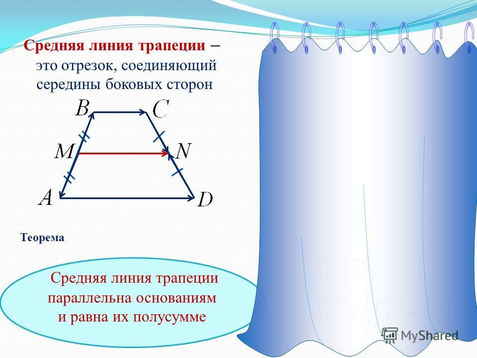 Средняя линия трапеции – это отрезок, соединяющий середины боковых сторон Средняя линия трапеции параллельна основаниям и равна их полусумме Теорема