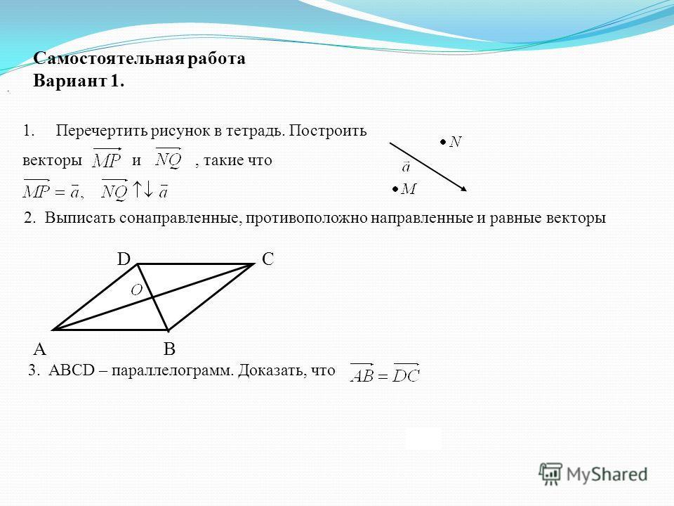 Самостоятельная работа Вариант 1. 1. Перечертить рисунок в тетрадь. Построить векторы и, такие что. 2. Выписать сонаправленные, противоположно направленные и равные векторы D С А В 3. ABCD – параллелограмм. Доказать, что