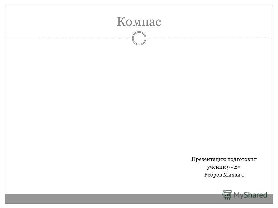 Компас Презентацию подготовил ученик 9 «Б» Ребров Михаил