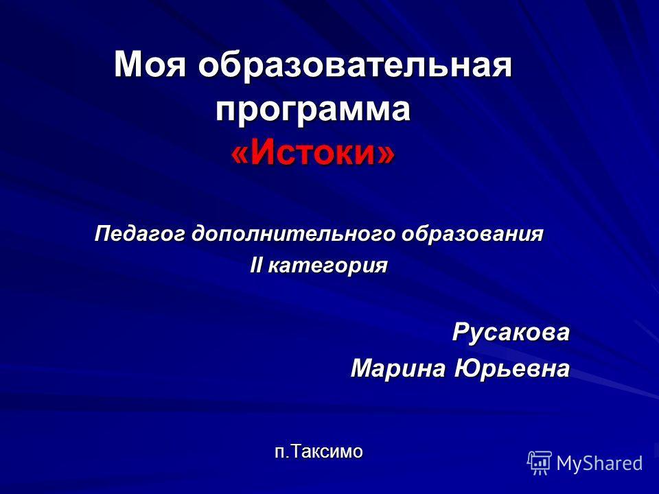 Моя образовательная программа «Истоки» Педагог дополнительного образования II категория Русакова Марина Юрьевна п.Таксимо