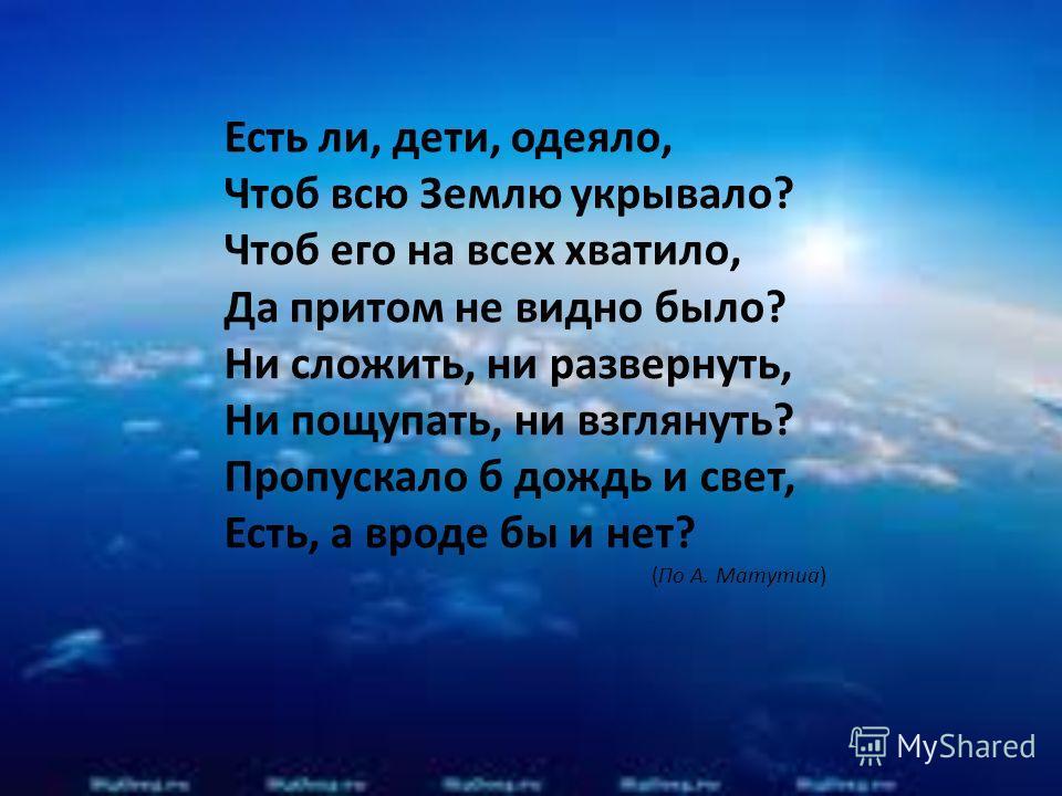 Есть ли, дети, одеяло, Чтоб всю Землю укрывало? Чтоб его на всех хватило, Да притом не видно было? Ни сложить, ни развернуть, Ни пощупать, ни взглянуть? Пропускало б дождь и свет, Есть, а вроде бы и нет? (По А. Матутиа)
