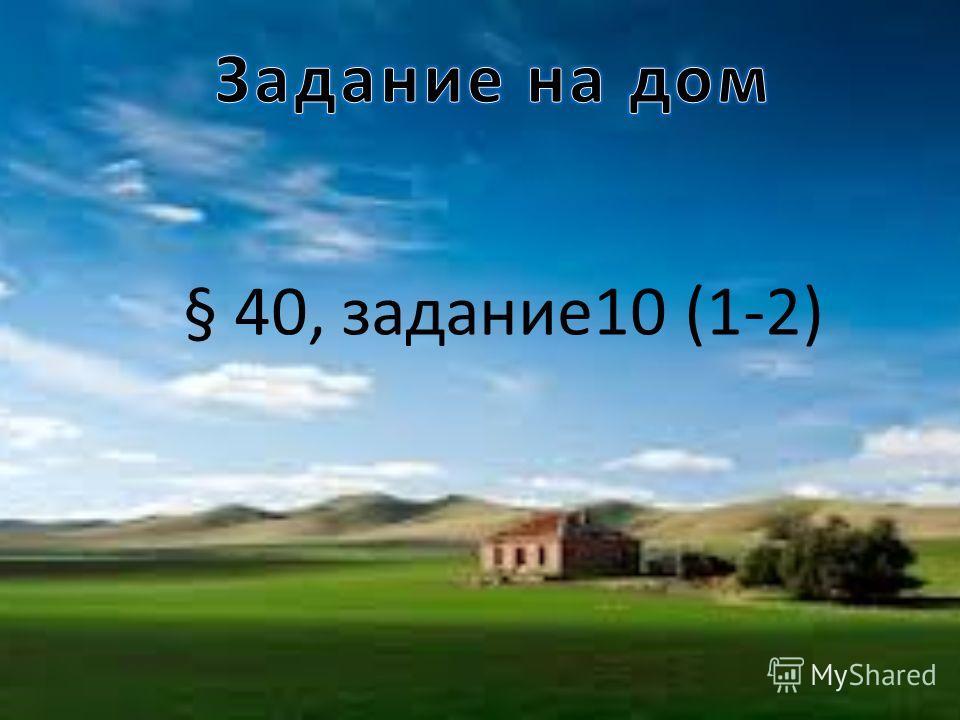 § 40, задание10 (1-2)