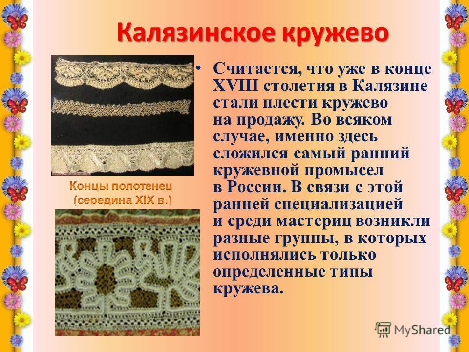 Калязинское кружево Считается, что уже в конце XVIII столетия в Калязине стали плести кружево на продажу. Во всяком случае, именно здесь сложился самый ранний кружевной промысел в России. В связи с этой ранней специализацией и среди мастериц возникли