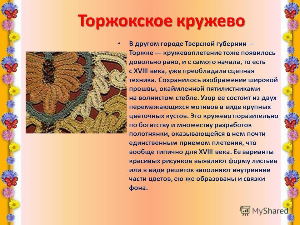 Торжокскоекружево Торжокское кружево В другом городе Тверской губернии Торжке кружевоплетение тоже появилось довольно рано, и с самого начала, то есть c XVIII века, уже преобладала сцепная техника. Сохранилось изображение широкой прошвы, окаймленной